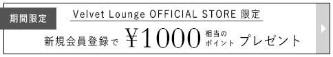 期間限定 VELVET LOUNGE OFFICIAL STORE限定 新規会員登録で¥1000相当のポイントプレゼント